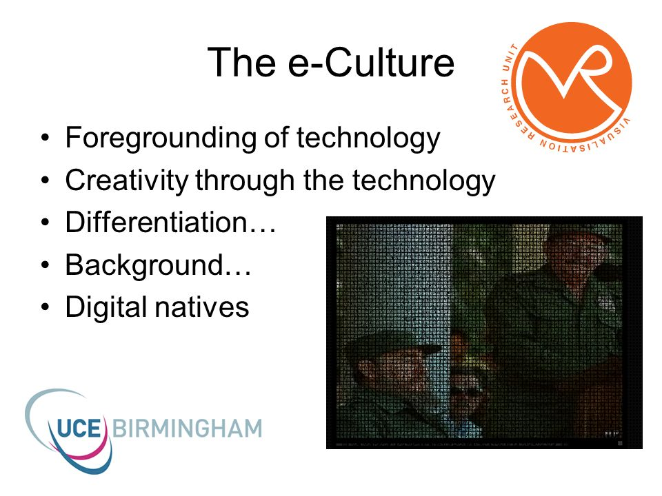 The e-Culture Foregrounding of technology Creativity through the technology Differentiation… Background… Digital natives