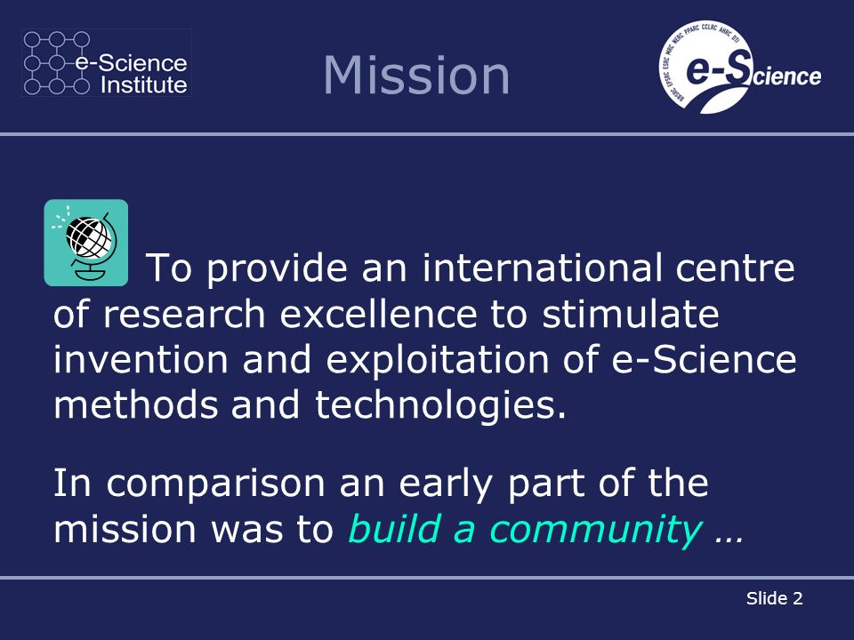 Slide 2 Mission To provide an international centre of research excellence to stimulate invention and exploitation of e-Science methods and technologies.