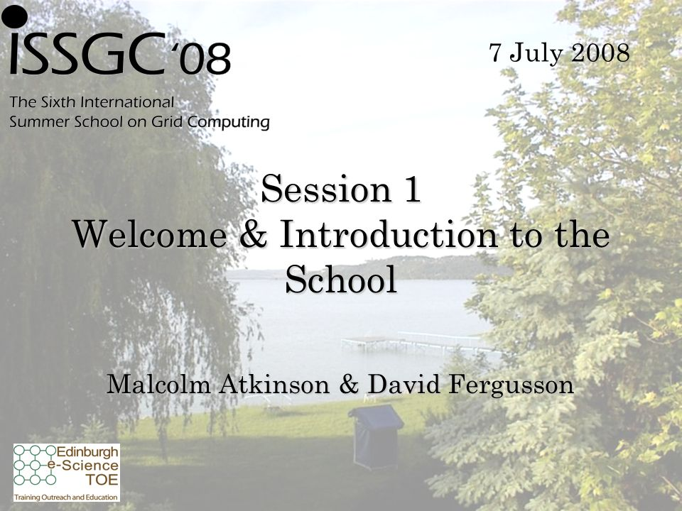 Session 1 Welcome & Introduction to the School Malcolm Atkinson & David Fergusson 7 July 2008