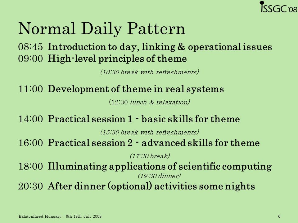 Balatonfüred,Hungary - 6th-18th July 20086 Normal Daily Pattern 08:45Introduction to day, linking & operational issues 09:00High-level principles of theme (10:30 break with refreshments) 11:00Development of theme in real systems (12:30 lunch & relaxation) 14:00Practical session 1 - basic skills for theme (15:30 break with refreshments) 16:00Practical session 2 - advanced skills for theme (17:30 break) 18:00Illuminating applications of scientific computing (19:30 dinner) 20:30After dinner (optional) activities some nights