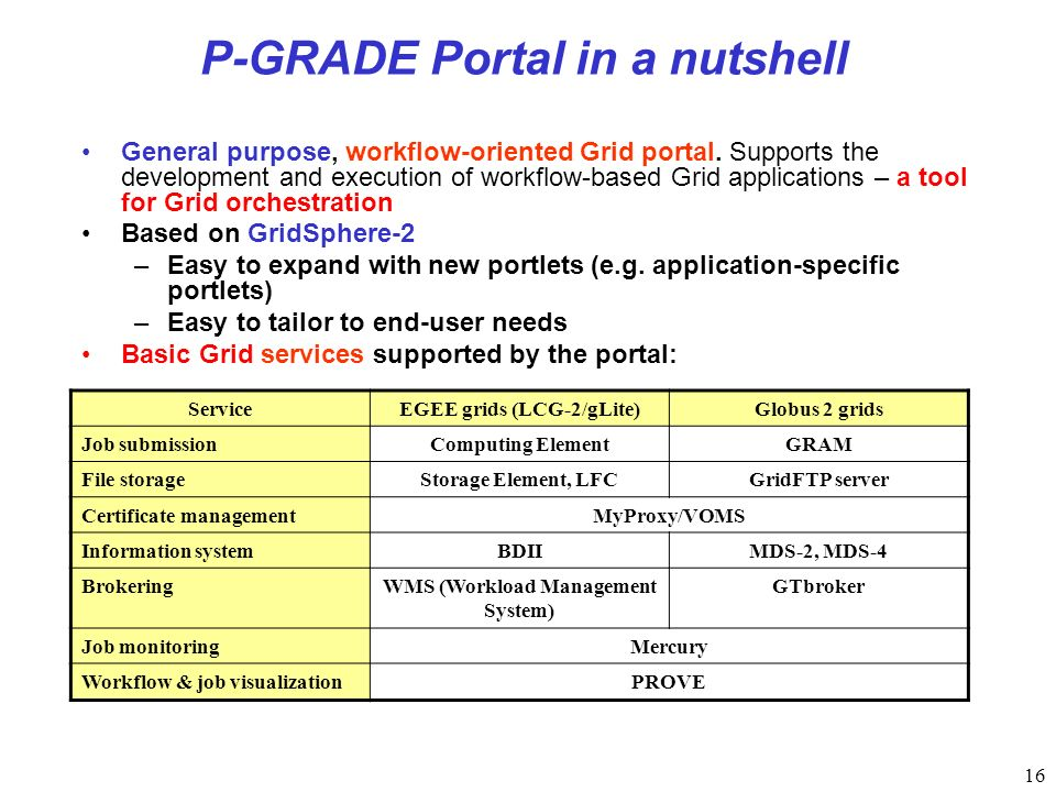 16 P-GRADE Portal in a nutshell General purpose, workflow-oriented Grid portal.
