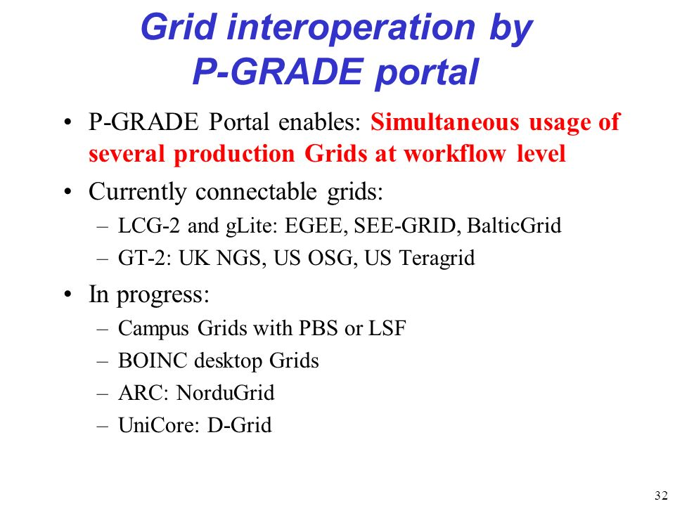 32 Grid interoperation by P-GRADE portal P-GRADE Portal enables: Simultaneous usage of several production Grids at workflow level Currently connectable grids: –LCG-2 and gLite: EGEE, SEE-GRID, BalticGrid –GT-2: UK NGS, US OSG, US Teragrid In progress: –Campus Grids with PBS or LSF –BOINC desktop Grids –ARC: NorduGrid –UniCore: D-Grid