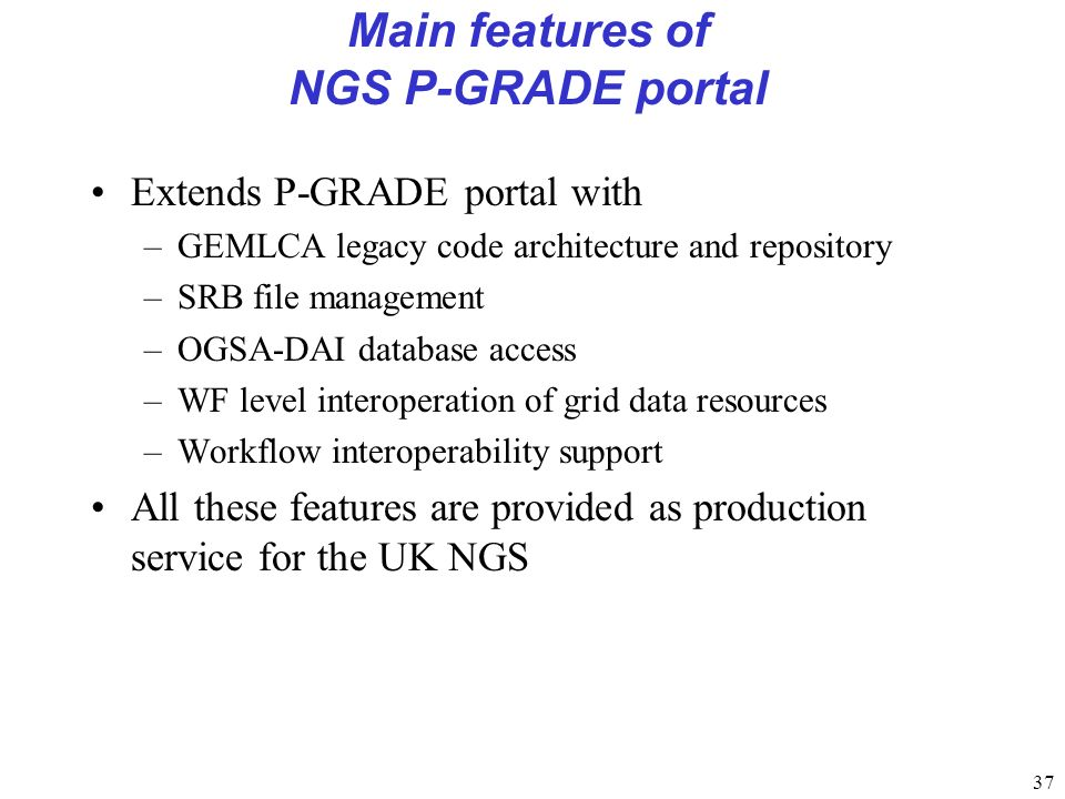 37 Main features of NGS P-GRADE portal Extends P-GRADE portal with –GEMLCA legacy code architecture and repository –SRB file management –OGSA-DAI database access –WF level interoperation of grid data resources –Workflow interoperability support All these features are provided as production service for the UK NGS