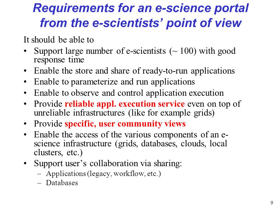 9 Requirements for an e-science portal from the e-scientists point of view It should be able to Support large number of e-scientists (~ 100) with good response time Enable the store and share of ready-to-run applications Enable to parameterize and run applications Enable to observe and control application execution Provide reliable appl.