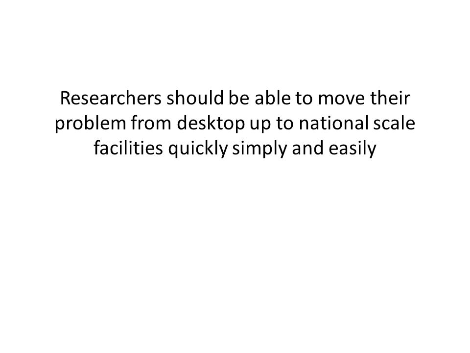 Researchers should be able to move their problem from desktop up to national scale facilities quickly simply and easily