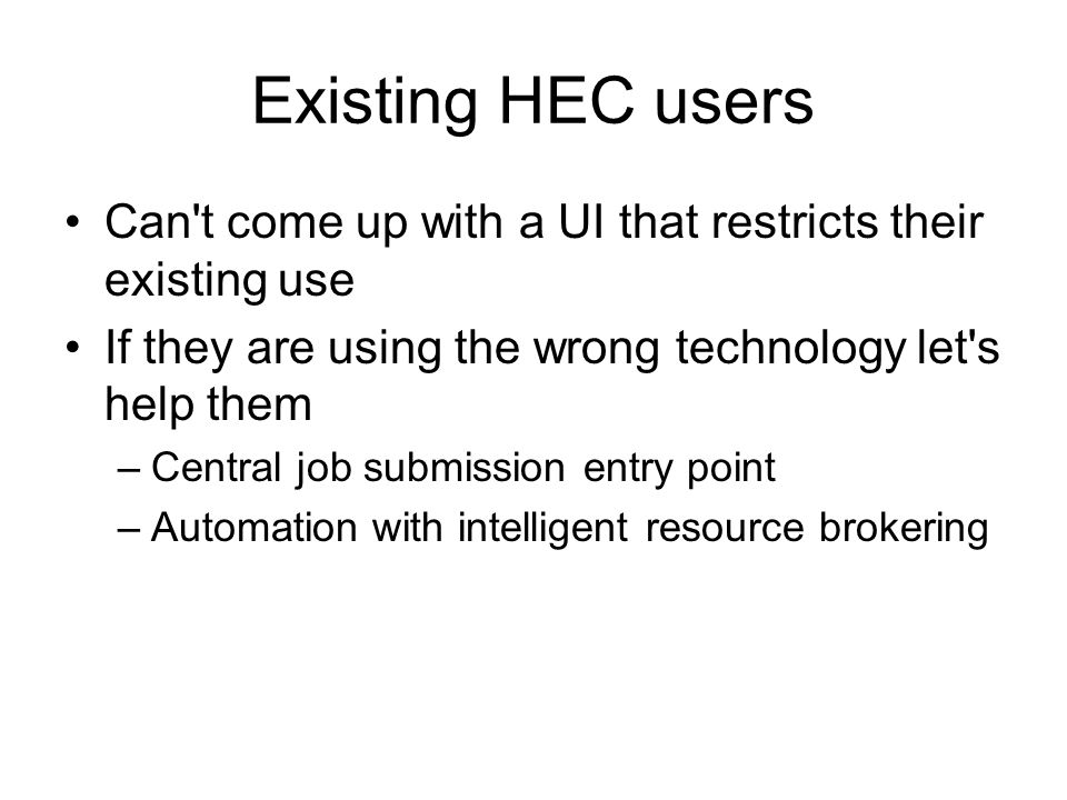 Existing HEC users Can t come up with a UI that restricts their existing use If they are using the wrong technology let s help them –Central job submission entry point –Automation with intelligent resource brokering