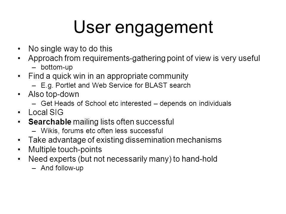 User engagement No single way to do this Approach from requirements-gathering point of view is very useful –bottom-up Find a quick win in an appropriate community –E.g.