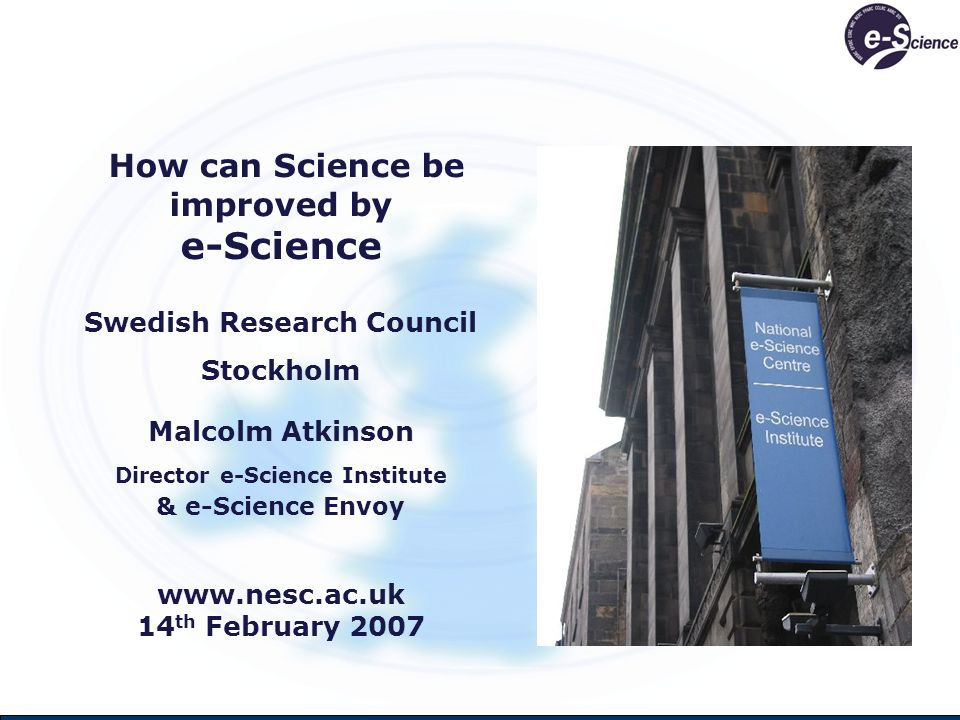 How can Science be improved by e-Science Swedish Research Council Stockholm Malcolm Atkinson Director e-Science Institute & e-Science Envoy www.nesc.ac.uk 14 th February 2007