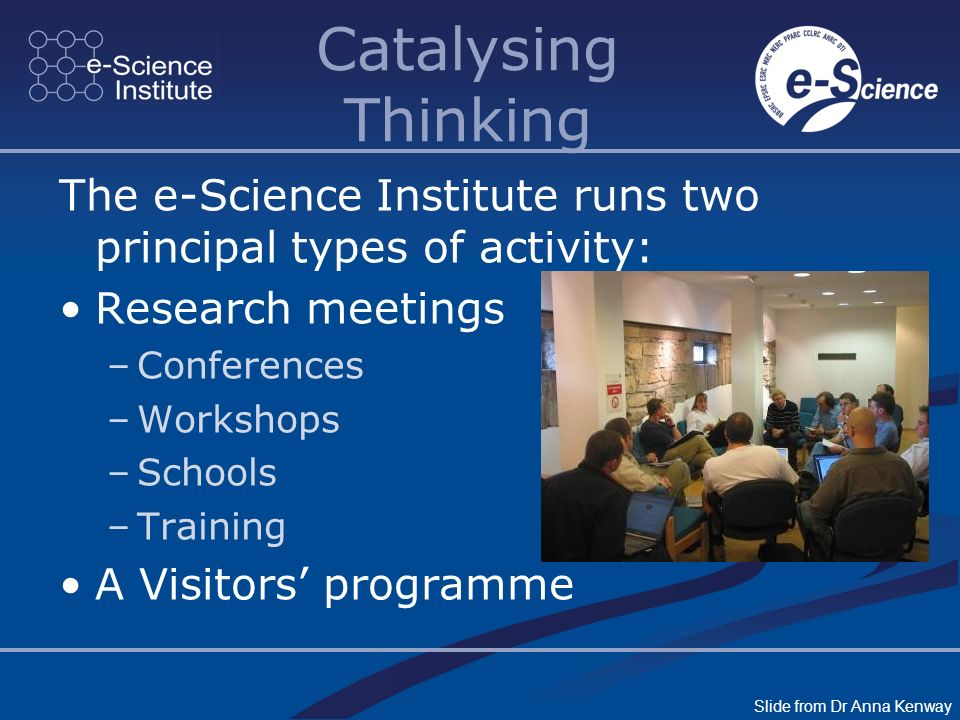 Catalysing Thinking The e-Science Institute runs two principal types of activity: Research meetings –Conferences –Workshops –Schools –Training A Visit