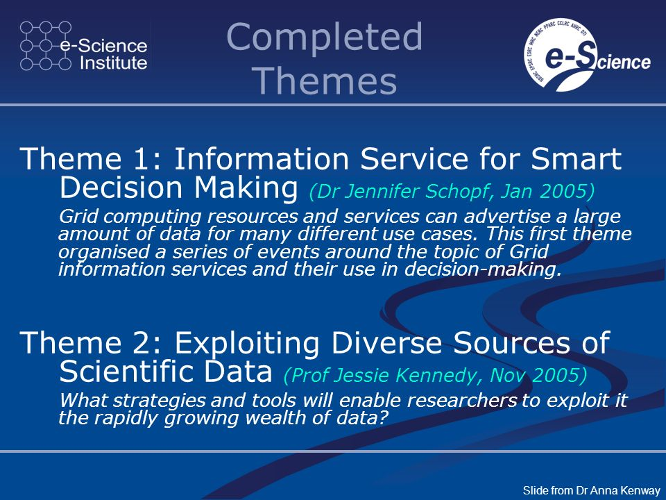 Completed Themes Theme 1: Information Service for Smart Decision Making (Dr Jennifer Schopf, Jan 2005) Grid computing resources and services can adver
