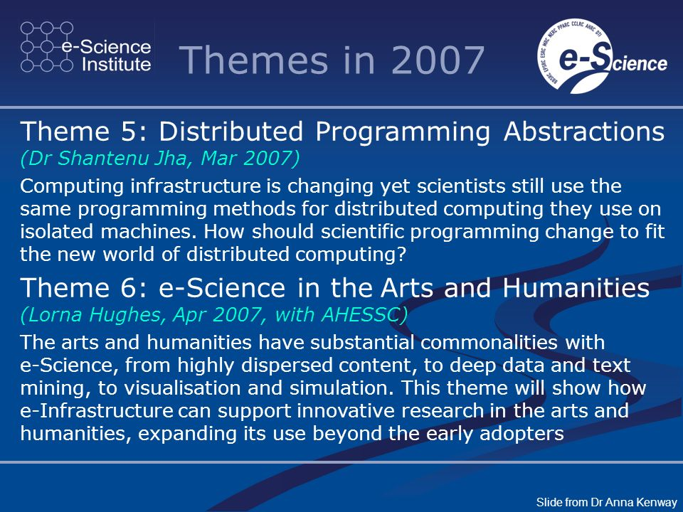 Themes in 2007. Theme 5: Distributed Programming Abstractions (Dr Shantenu Jha, Mar 2007) Computing infrastructure is changing yet scientists still us
