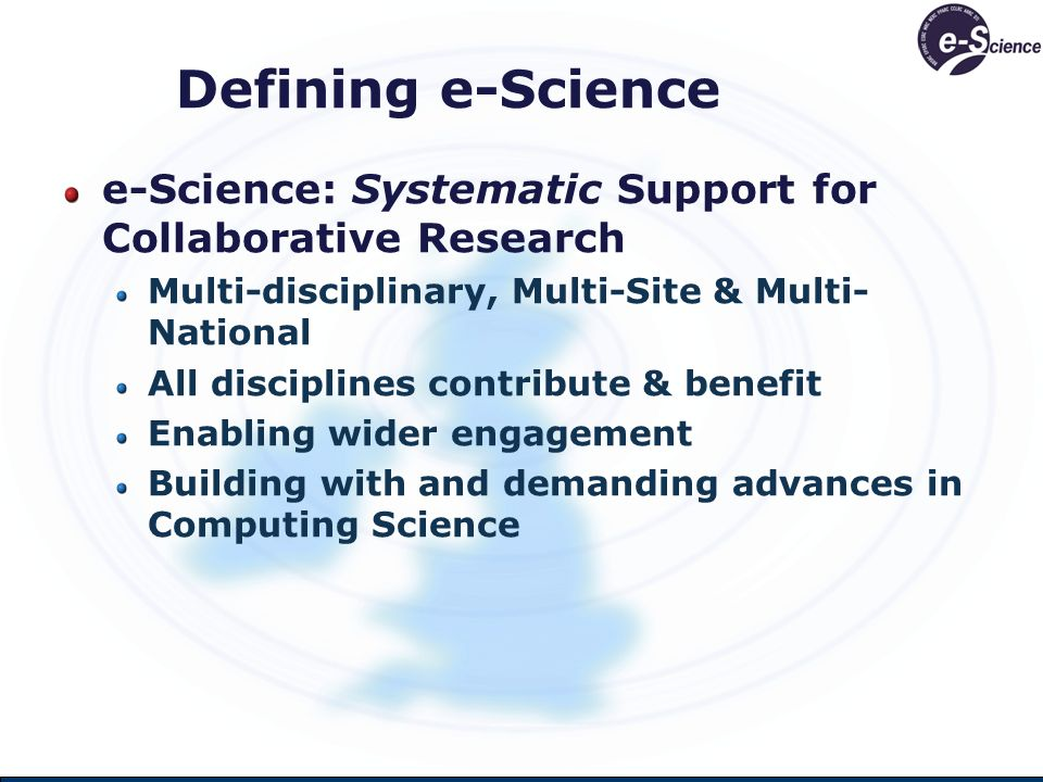 Defining e-Science e-Science: Systematic Support for Collaborative Research Multi-disciplinary, Multi-Site & Multi- National All disciplines contribute & benefit Enabling wider engagement Building with and demanding advances in Computing Science