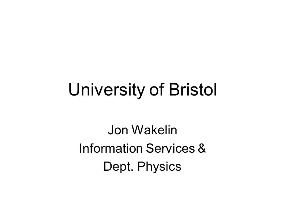 University of Bristol Jon Wakelin Information Services & Dept. Physics