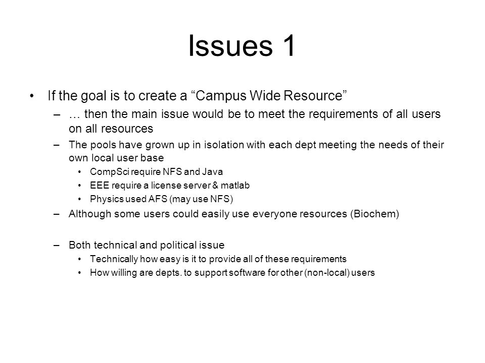 Issues 1 If the goal is to create a Campus Wide Resource –… then the main issue would be to meet the requirements of all users on all resources –The pools have grown up in isolation with each dept meeting the needs of their own local user base CompSci require NFS and Java EEE require a license server & matlab Physics used AFS (may use NFS) –Although some users could easily use everyone resources (Biochem) –Both technical and political issue Technically how easy is it to provide all of these requirements How willing are depts.