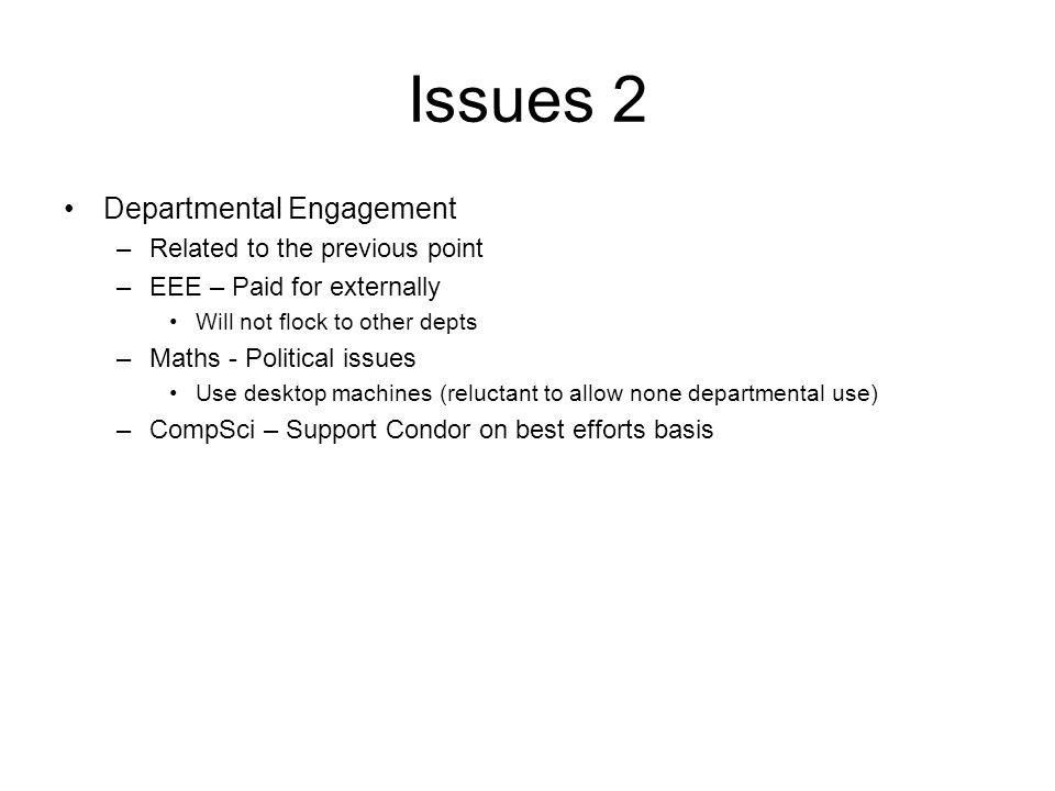 Issues 2 Departmental Engagement –Related to the previous point –EEE – Paid for externally Will not flock to other depts –Maths - Political issues Use desktop machines (reluctant to allow none departmental use) –CompSci – Support Condor on best efforts basis