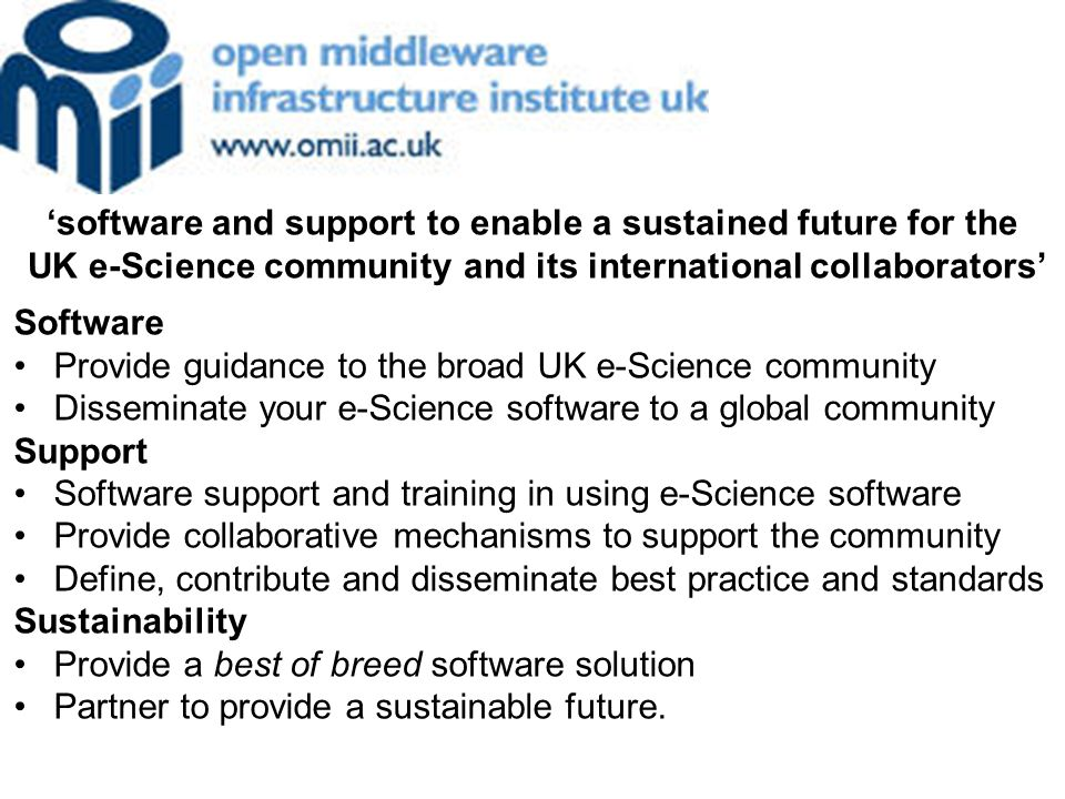 Software Provide guidance to the broad UK e-Science community Disseminate your e-Science software to a global community Support Software support and training in using e-Science software Provide collaborative mechanisms to support the community Define, contribute and disseminate best practice and standards Sustainability Provide a best of breed software solution Partner to provide a sustainable future.