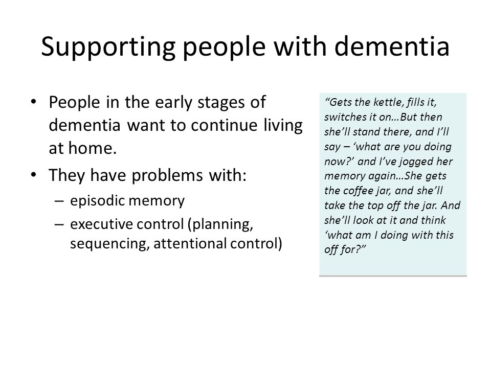 Supporting people with dementia People in the early stages of dementia want to continue living at home. They have problems with: – episodic memory – e