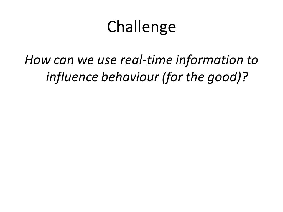 Challenge How can we use real-time information to influence behaviour (for the good)