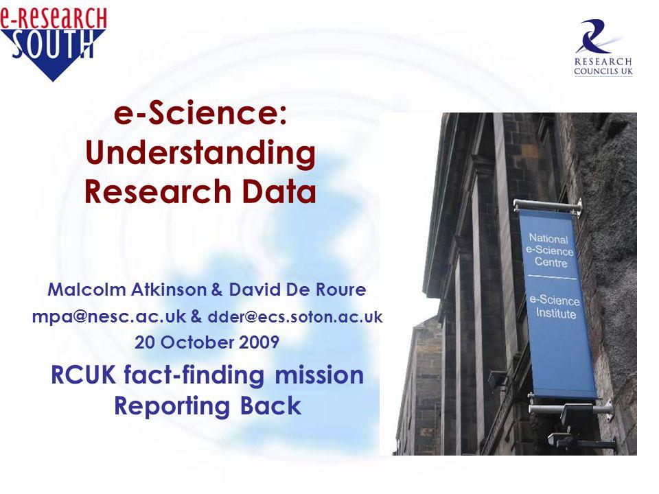 e-Science: Understanding Research Data Malcolm Atkinson & David De Roure mpa@nesc.ac.uk & dder@ecs.soton.ac.uk 20 October 2009 RCUK fact-finding missi