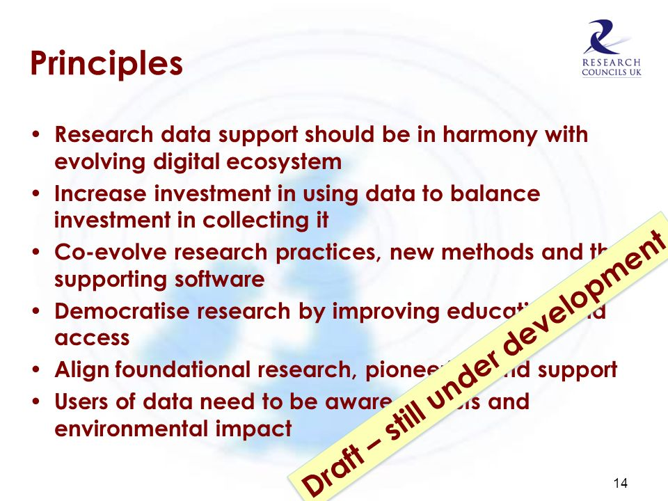 Principles Research data support should be in harmony with evolving digital ecosystem Increase investment in using data to balance investment in collecting it Co-evolve research practices, new methods and their supporting software Democratise research by improving education and access Align foundational research, pioneering and support Users of data need to be aware of costs and environmental impact 14 Draft – still under development