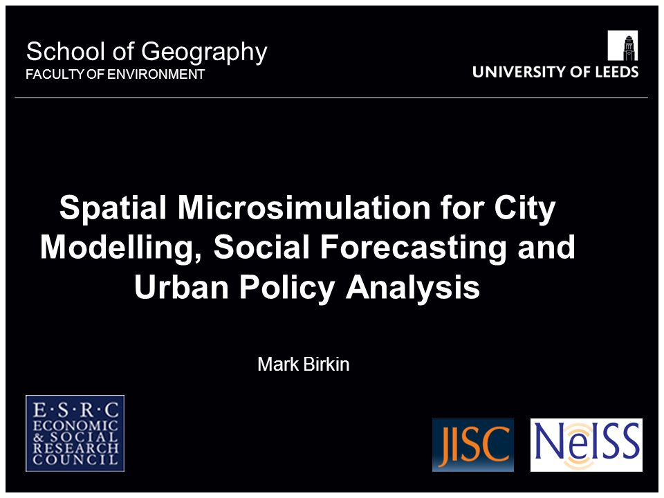 School of Geography FACULTY OF ENVIRONMENT Spatial Microsimulation for City Modelling, Social Forecasting and Urban Policy Analysis Mark Birkin 664938
