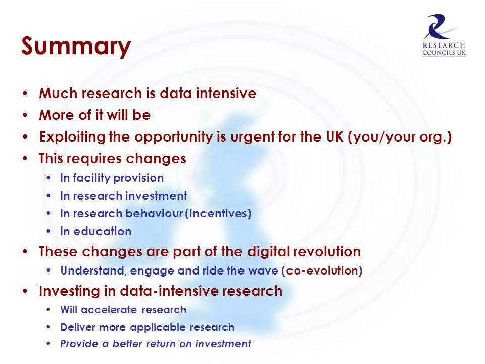 Summary Much research is data intensive More of it will be Exploiting the opportunity is urgent for the UK (you/your org.) This requires changes In fa