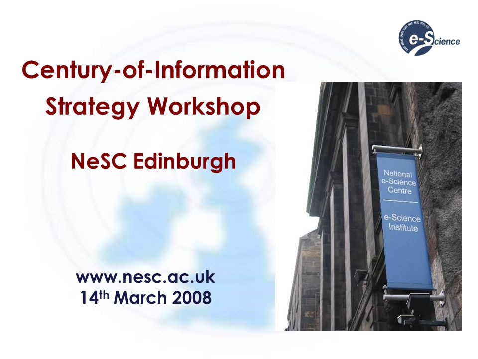 Century-of-Information Strategy Workshop NeSC Edinburgh www.nesc.ac.uk 14 th March 2008