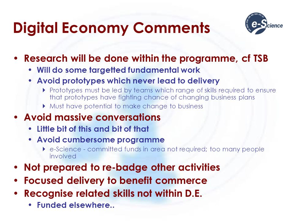 Digital Economy Comments Research will be done within the programme, cf TSB Will do some targetted fundamental work Avoid prototypes which never lead to delivery Prototypes must be led by teams which range of skills required to ensure that prototypes have fighting chance of changing business plans Must have potential to make change to business Avoid massive conversations Little bit of this and bit of that Avoid cumbersome programme e-Science - committed funds in area not required; too many people involved Not prepared to re-badge other activities Focused delivery to benefit commerce Recognise related skills not within D.E.