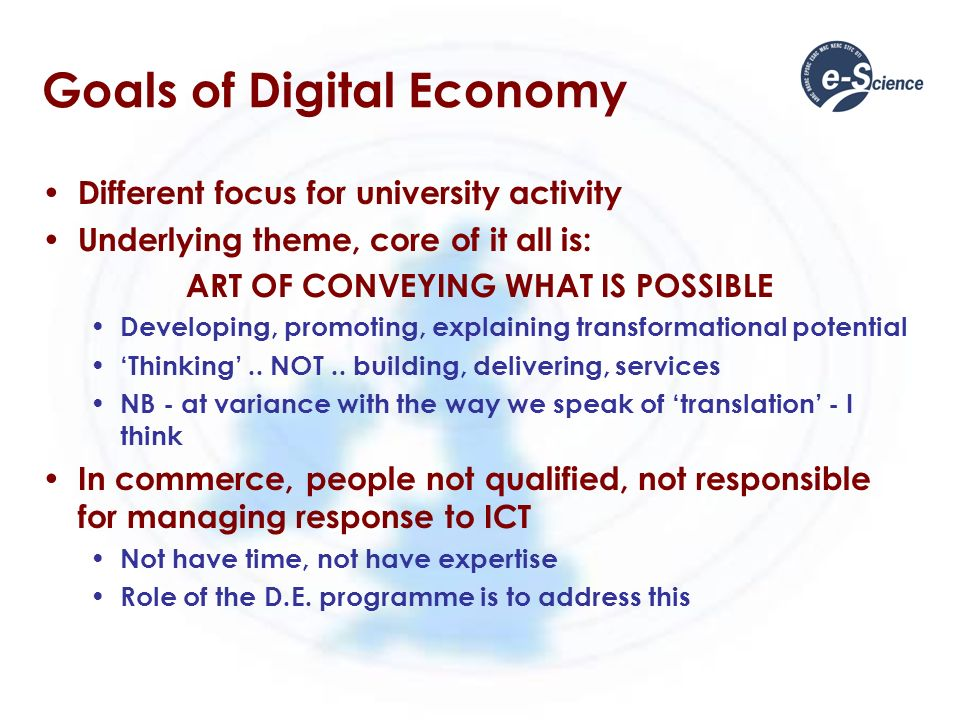 Goals of Digital Economy Different focus for university activity Underlying theme, core of it all is: ART OF CONVEYING WHAT IS POSSIBLE Developing, promoting, explaining transformational potential Thinking..