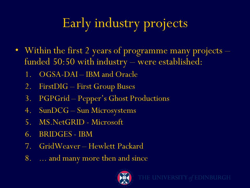 Early industry projects Within the first 2 years of programme many projects – funded 50:50 with industry – were established: 1.OGSA-DAI – IBM and Orac