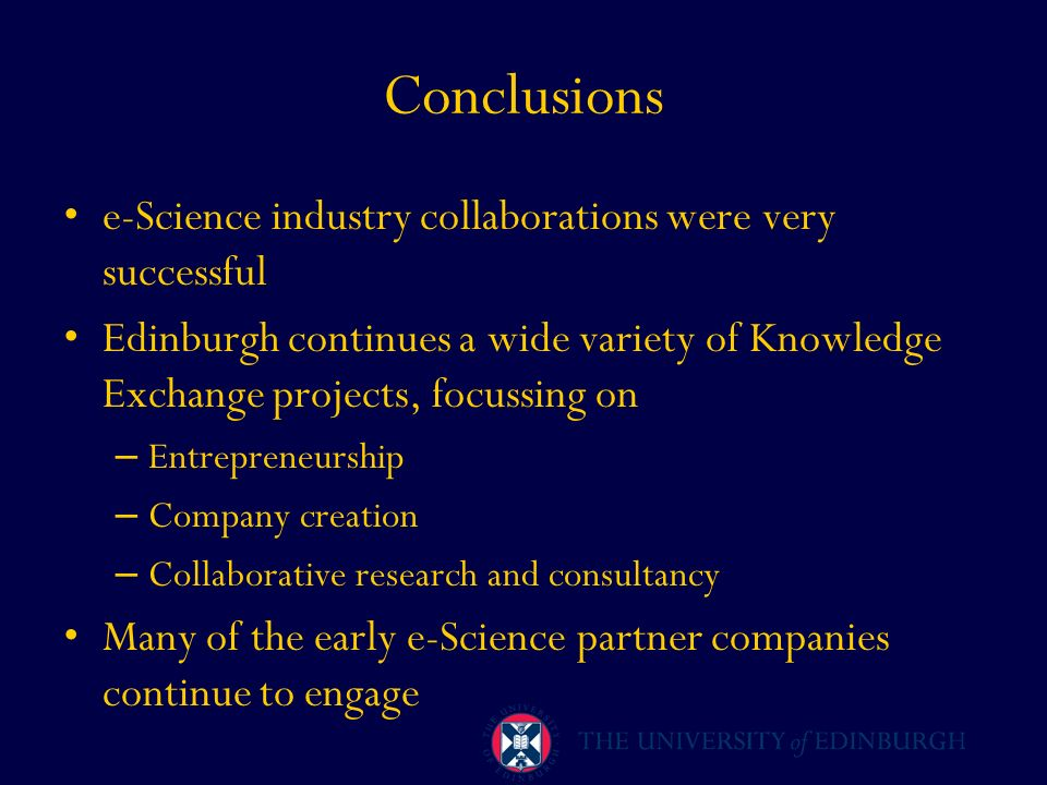 Conclusions e-Science industry collaborations were very successful Edinburgh continues a wide variety of Knowledge Exchange projects, focussing on – E