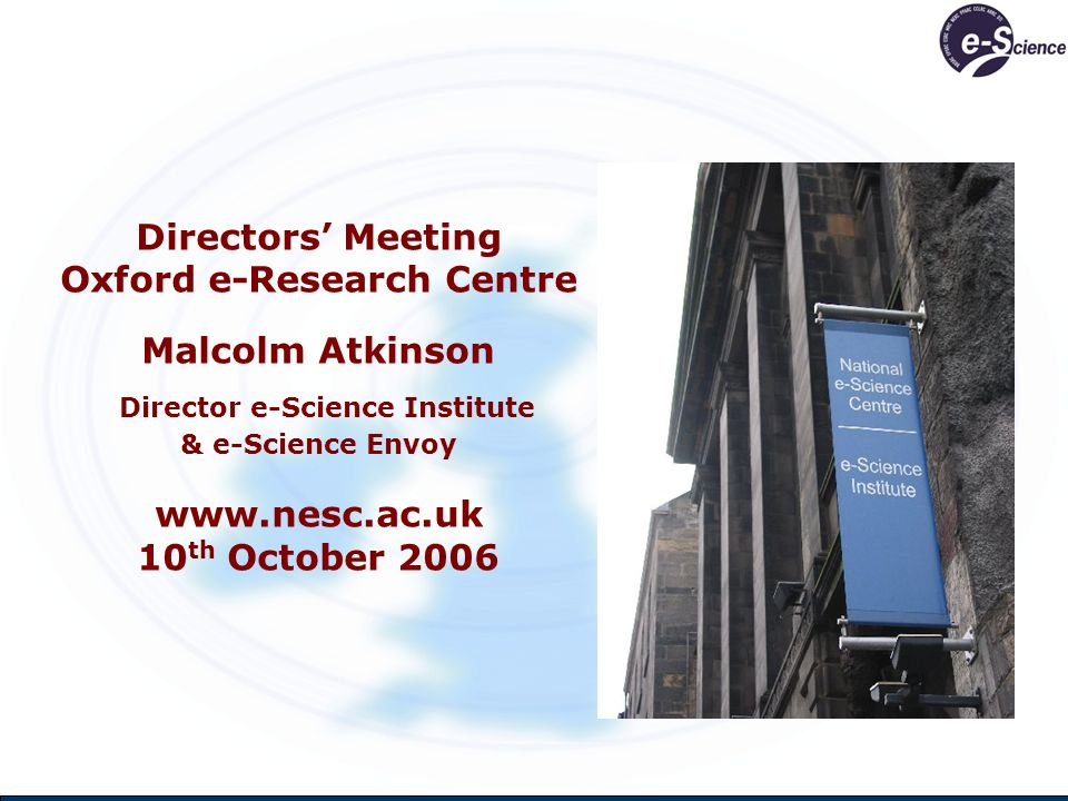 Directors Meeting Oxford e-Research Centre Malcolm Atkinson Director e-Science Institute & e-Science Envoy www.nesc.ac.uk 10 th October 2006