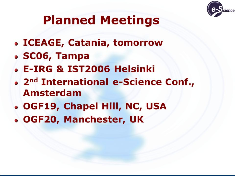 Planned Meetings ICEAGE, Catania, tomorrow SC06, Tampa E-IRG & IST2006 Helsinki 2 nd International e-Science Conf., Amsterdam OGF19, Chapel Hill, NC, USA OGF20, Manchester, UK