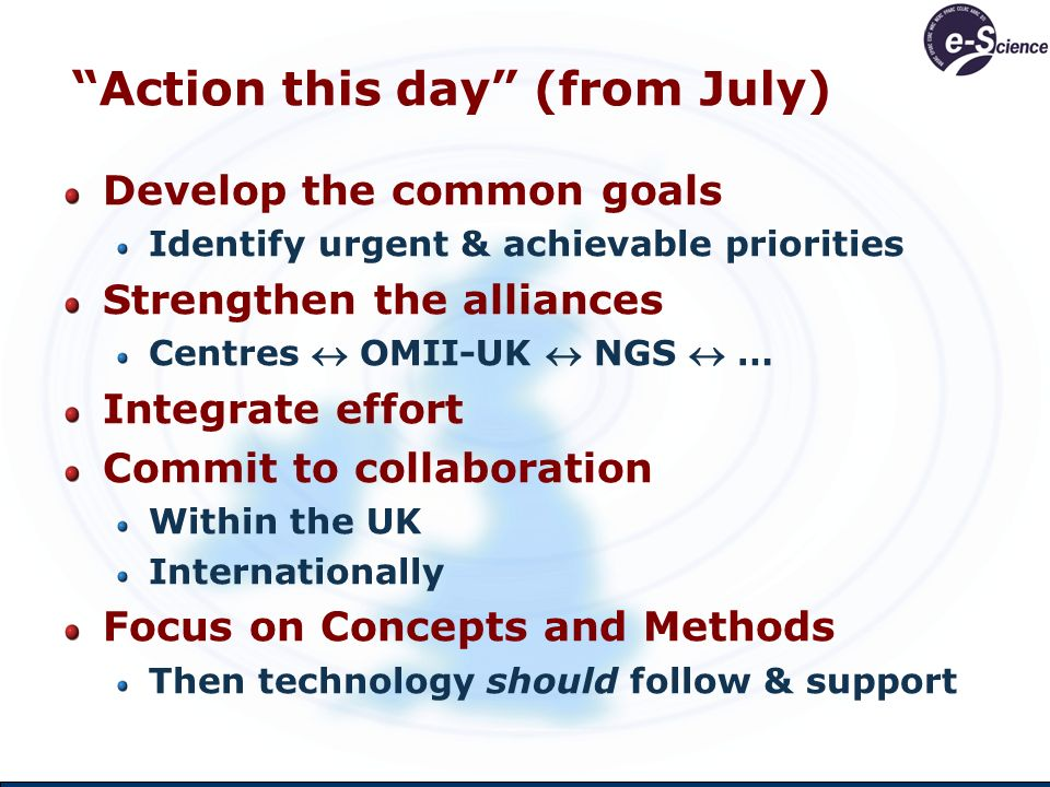 Action this day (from July) Develop the common goals Identify urgent & achievable priorities Strengthen the alliances Centres OMII-UK NGS … Integrate effort Commit to collaboration Within the UK Internationally Focus on Concepts and Methods Then technology should follow & support
