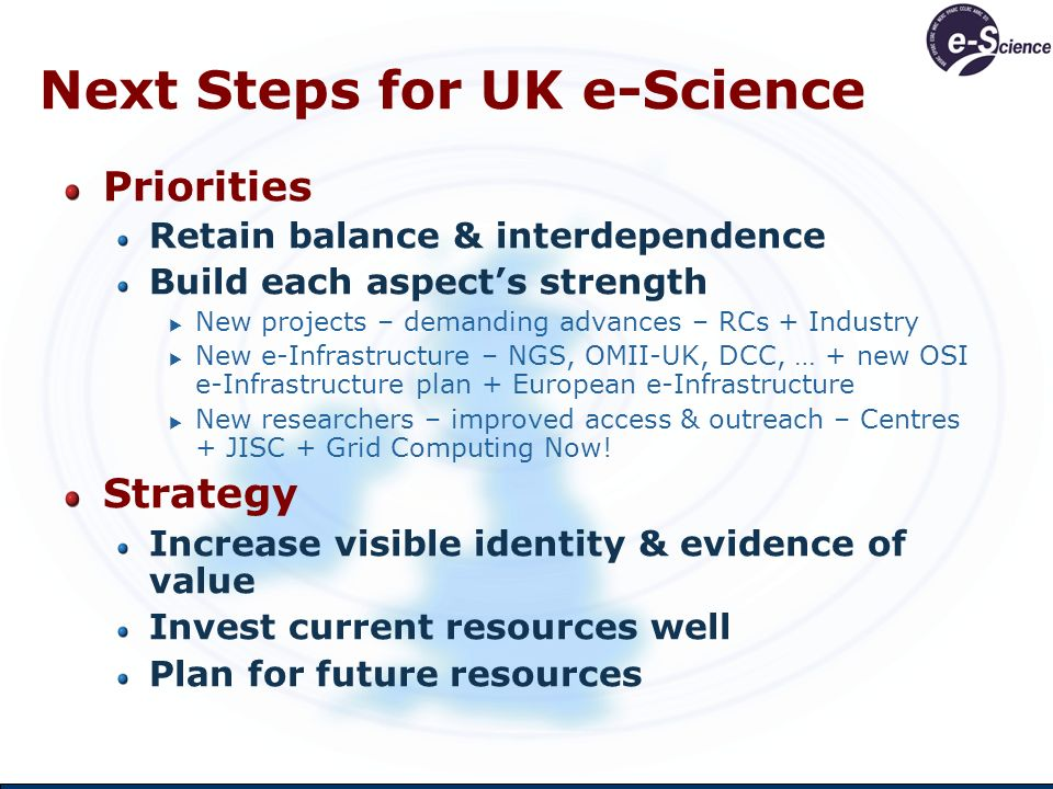Increase Visibility & Evidence of Value Increased Visibility Integrated view of all UK e-Science Built on NeSC but with many more direct contributions Projects, centres, services, people, results Refresh web sites Ensure e-Science evident Even if you have chosen another name for your centre.