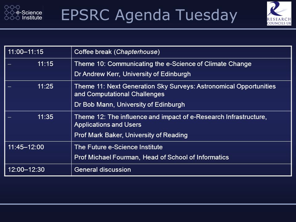 EPSRC Agenda Tuesday 11:00–11:15Coffee break (Chapterhouse) 11:15 Theme 10: Communicating the e-Science of Climate Change Dr Andrew Kerr, University of Edinburgh 11:25 Theme 11: Next Generation Sky Surveys: Astronomical Opportunities and Computational Challenges Dr Bob Mann, University of Edinburgh 11:35 Theme 12: The influence and impact of e-Research Infrastructure, Applications and Users Prof Mark Baker, University of Reading 11:45–12:00The Future e-Science Institute Prof Michael Fourman, Head of School of Informatics 12:00–12:30General discussion