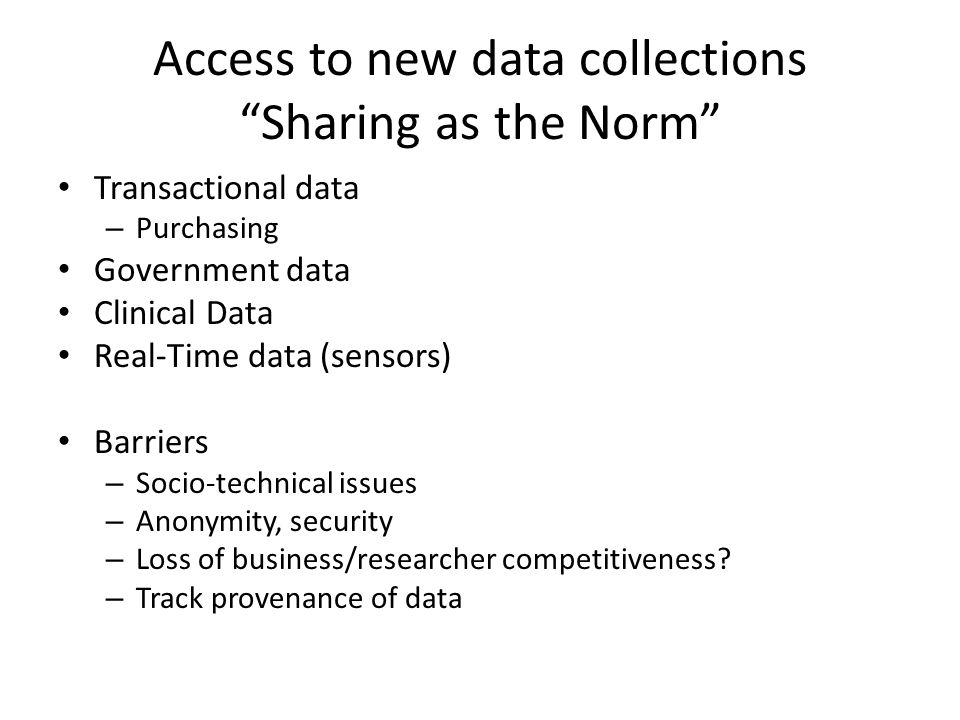 Access to new data collections Sharing as the Norm Transactional data – Purchasing Government data Clinical Data Real-Time data (sensors) Barriers – Socio-technical issues – Anonymity, security – Loss of business/researcher competitiveness.