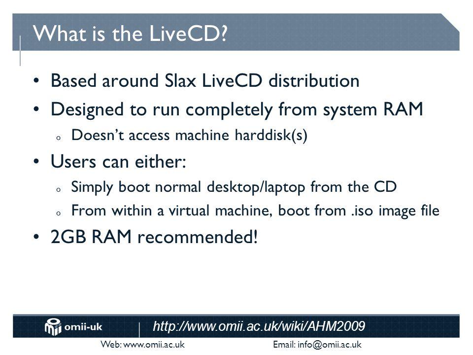 Web: www.omii.ac.uk Email: info@omii.ac.uk http://www.omii.ac.uk/wiki/AHM2009 What is the LiveCD? Based around Slax LiveCD distribution Designed to ru