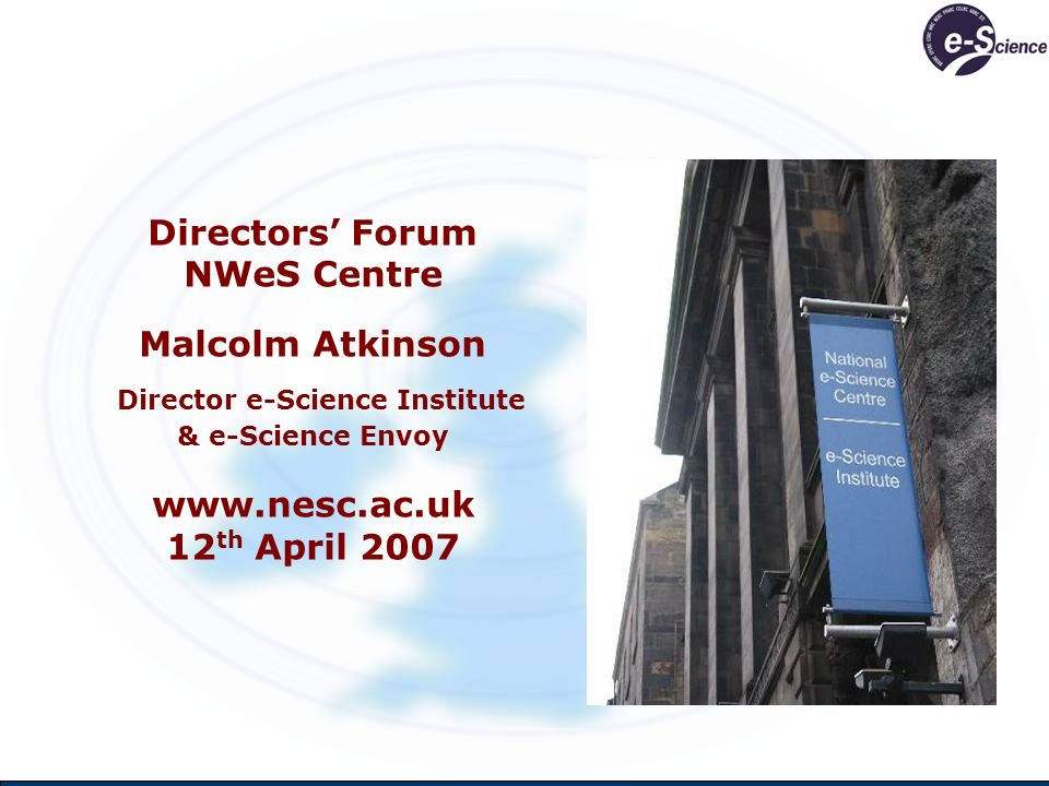 Directors Forum NWeS Centre Malcolm Atkinson Director e-Science Institute & e-Science Envoy www.nesc.ac.uk 12 th April 2007