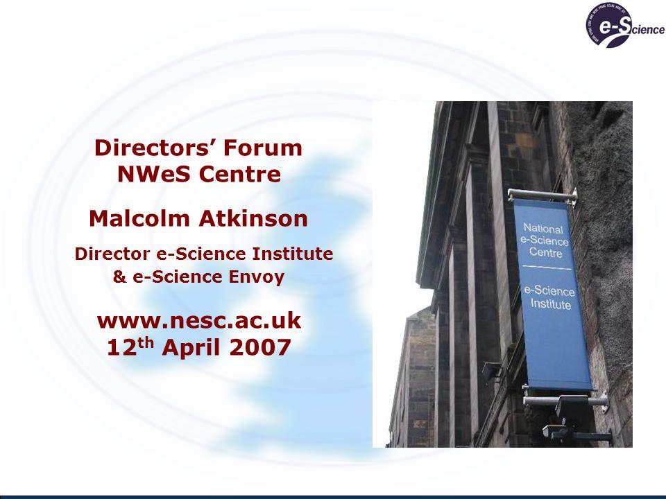 Directors Forum NWeS Centre Malcolm Atkinson Director e-Science Institute & e-Science Envoy www.nesc.ac.uk 12 th April 2007