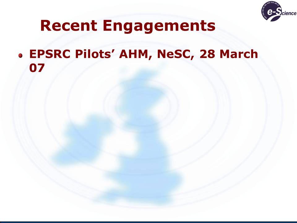 Recent Engagements EPSRC Pilots AHM, NeSC, 28 March 07