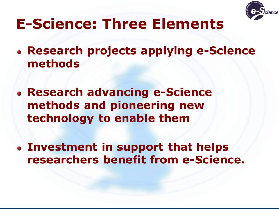 E-Science: Three Elements Research projects applying e-Science methods Research advancing e-Science methods and pioneering new technology to enable th