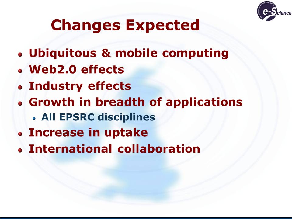 Changes Expected Ubiquitous & mobile computing Web2.0 effects Industry effects Growth in breadth of applications All EPSRC disciplines Increase in upt
