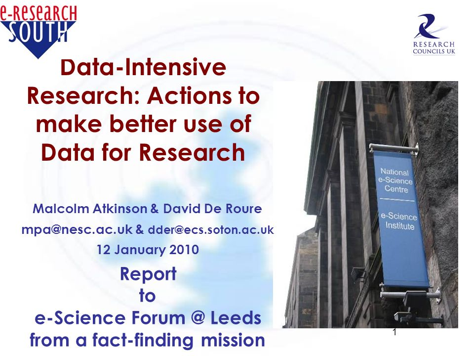 1 Data-Intensive Research: Actions to make better use of Data for Research Malcolm Atkinson & David De Roure mpa@nesc.ac.uk & dder@ecs.soton.ac.uk 12