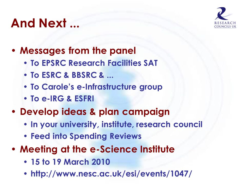 And Next... Messages from the panel To EPSRC Research Facilities SAT To ESRC & BBSRC &... To Caroles e-Infrastructure group To e-IRG & ESFRI Develop i