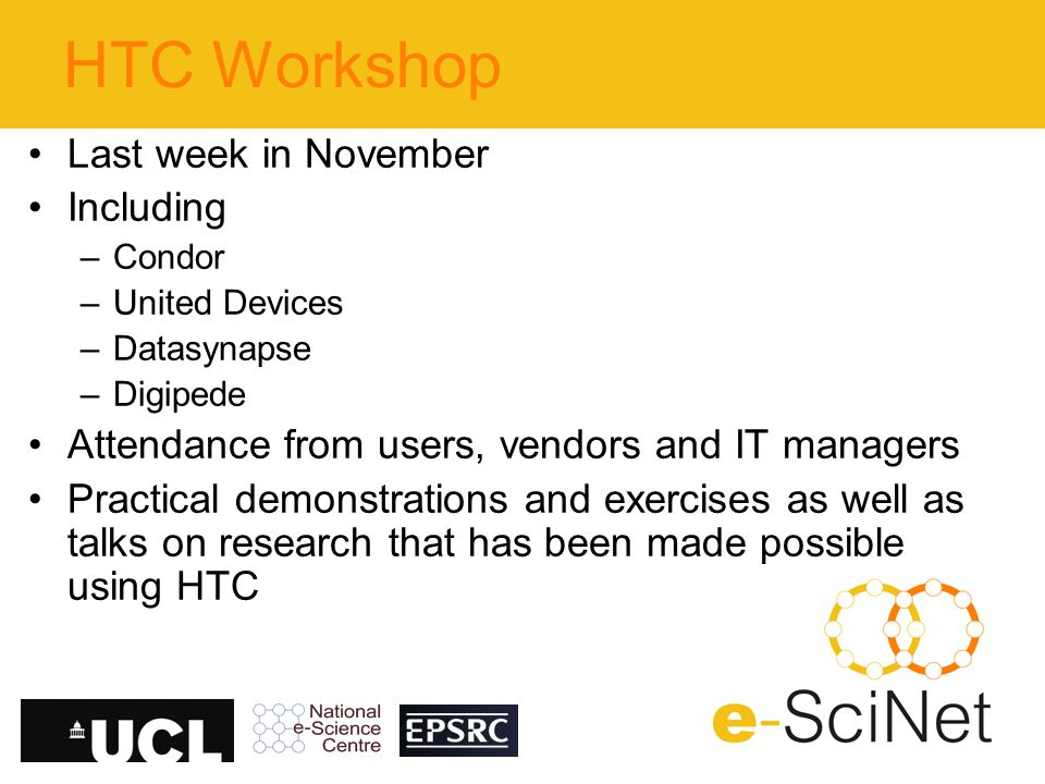 HTC Workshop Last week in November Including –Condor –United Devices –Datasynapse –Digipede Attendance from users, vendors and IT managers Practical demonstrations and exercises as well as talks on research that has been made possible using HTC