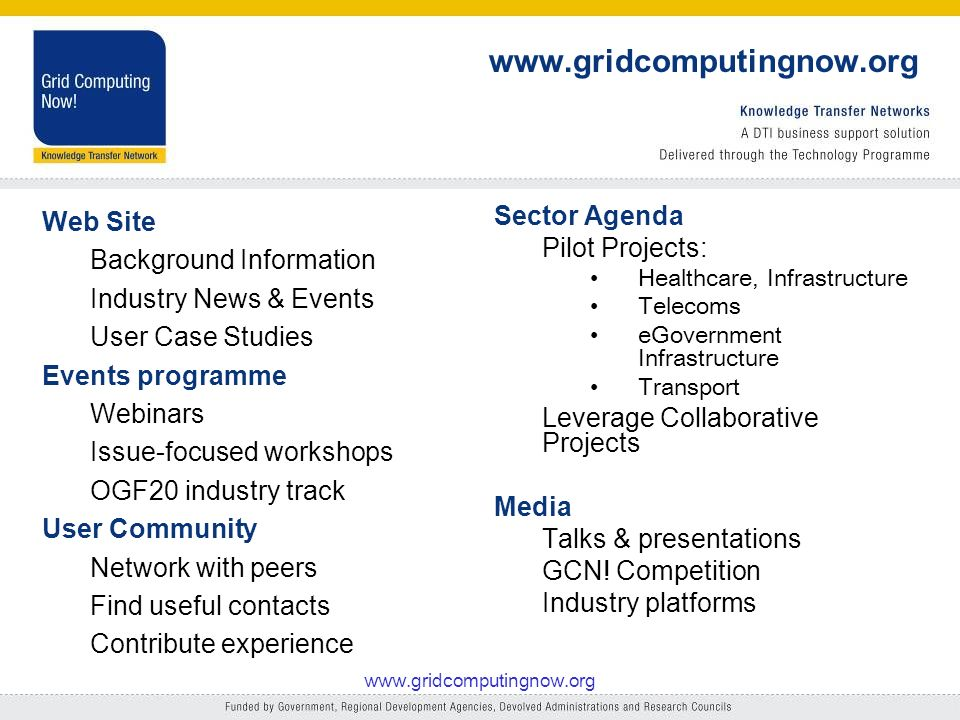 Web Site Background Information Industry News & Events User Case Studies Events programme Webinars Issue-focused workshops OGF20 industry track User Community Network with peers Find useful contacts Contribute experience Sector Agenda Pilot Projects: Healthcare, Infrastructure Telecoms eGovernment Infrastructure Transport Leverage Collaborative Projects Media Talks & presentations GCN.