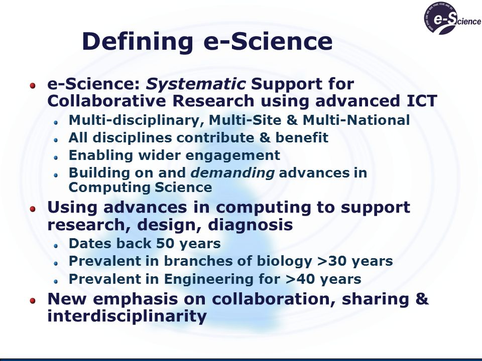 Defining e-Science e-Science: Systematic Support for Collaborative Research using advanced ICT Multi-disciplinary, Multi-Site & Multi-National All disciplines contribute & benefit Enabling wider engagement Building on and demanding advances in Computing Science Using advances in computing to support research, design, diagnosis Dates back 50 years Prevalent in branches of biology >30 years Prevalent in Engineering for >40 years New emphasis on collaboration, sharing & interdisciplinarity
