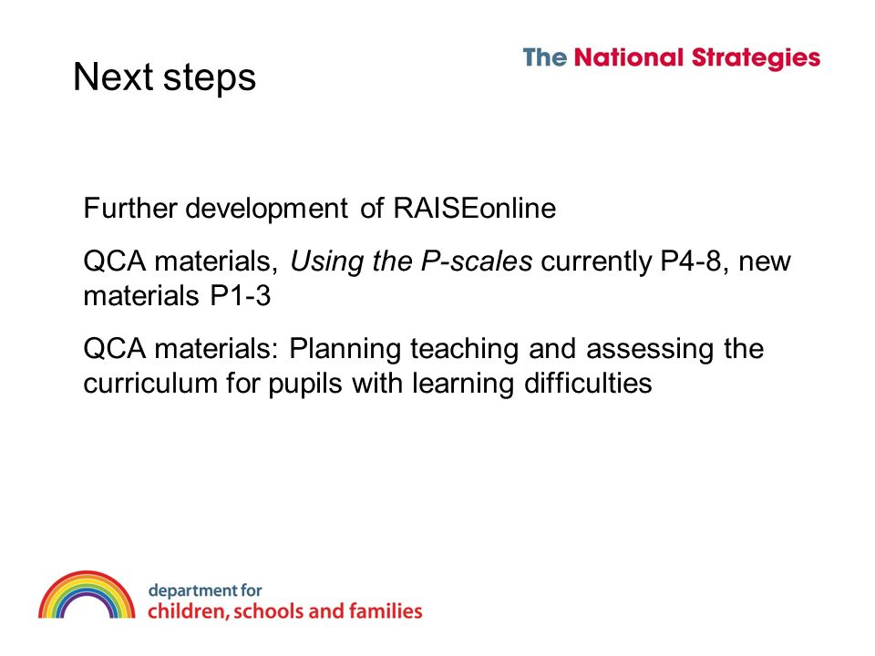 Next steps Further development of RAISEonline QCA materials, Using the P-scales currently P4-8, new materials P1-3 QCA materials: Planning teaching and assessing the curriculum for pupils with learning difficulties