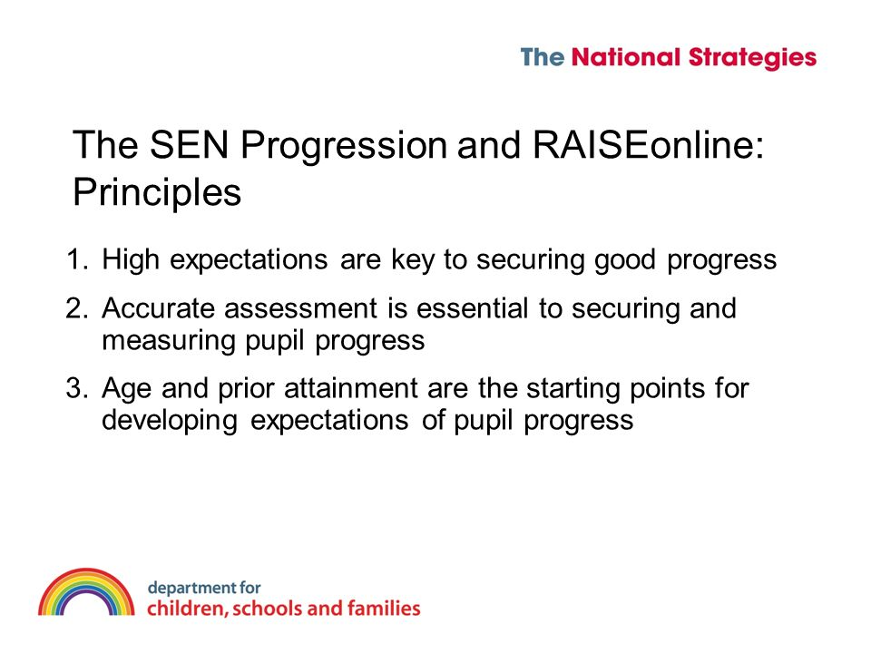 The SEN Progression and RAISEonline: Principles 1.High expectations are key to securing good progress 2.Accurate assessment is essential to securing and measuring pupil progress 3.Age and prior attainment are the starting points for developing expectations of pupil progress